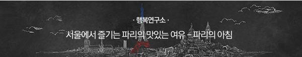 [행복연구소] 서울에서 즐기는 파리의 맛있는 여유 - 파리의 아침