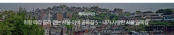 [해피라이프] 취향 따라 골라 걷는 서울 이색 골목길 5 - 내가 사랑한 서울 골목길