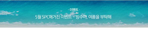 [이벤트] 5월 SPC매거진 이벤트 - 빙수야, 여름을 부탁해