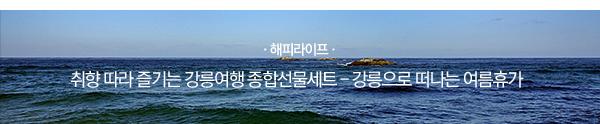 [해피라이프] 취향 따라 즐기는 강릉여행 종합선물세트 - 강릉으로 떠나는 여름휴가