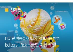 [신제품] HOT한 여름을 COOL하게 보내는 방법Editors' Pick - 쿨한 여름의 맛