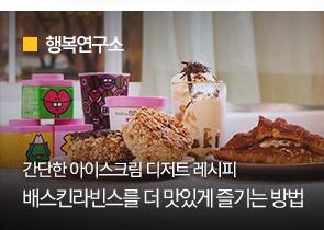 [행복연구소] 간단한 아이스크림 디저트 레시피 배스킨라빈스를 더 맛있게 즐기는 방법